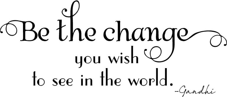 you-must-be-the-change-you-wish-to-see-in-the-world-22